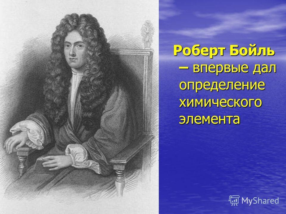 Роберт Бойль – впервые дал определение химического элемента Роберт Бойль – впервые дал определение химического элемента