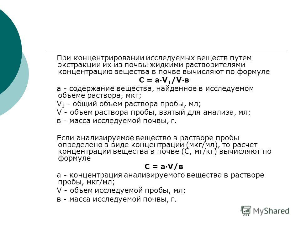 При концентрировании исследуемых веществ путем экстракции их из почвы жидкими растворителями концентрацию вещества в почве вычисляют по формуле С = a·V 1 /V·в а - содержание вещества, найденное в исследуемом объеме раствора, мкг; V 1 - общий объем ра