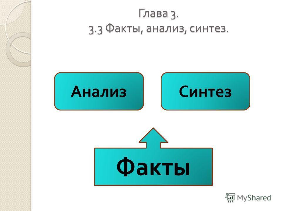 Глава 3. 3.3 Факты, анализ, синтез. Факты АнализСинтез