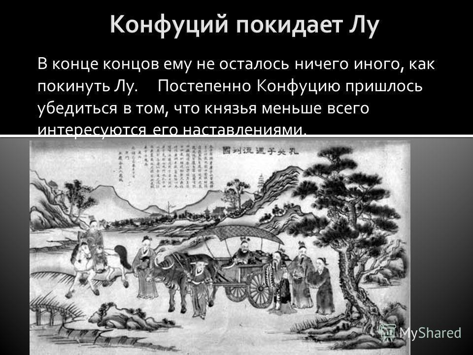 В конце концов ему не осталось ничего иного, как покинуть Лу. Постепенно Конфуцию пришлось убедиться в том, что князья меньше всего интересуются его наставлениями.