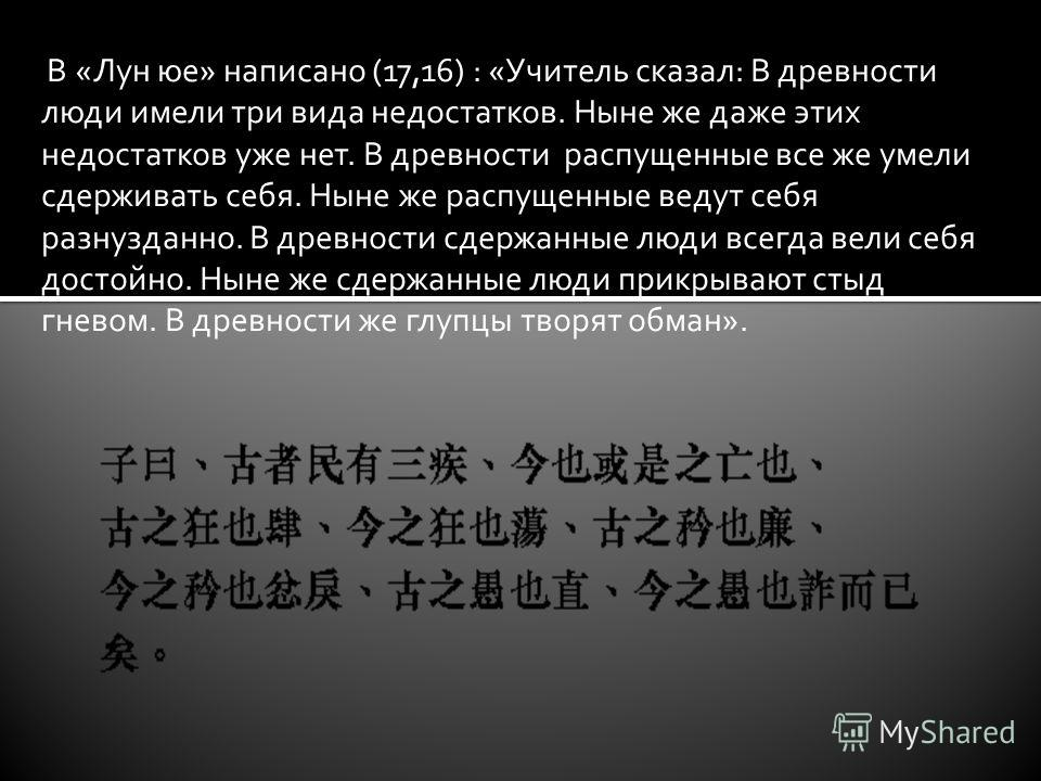 В «Лун юе» написано (17,16) : «Учитель сказал: В древности люди имели три вида недостатков. Ныне же даже этих недостатков уже нет. В древности распущенные все же умели сдерживать себя. Ныне же распущенные ведут себя разнузданно. В древности сдержанны