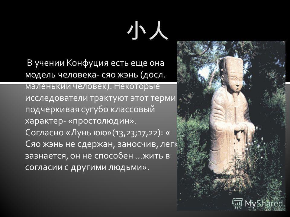 В учении Конфуция есть еще она модель человека- сяо жэнь (досл. маленький человек). Некоторые исследователи трактуют этот термин, подчеркивая сугубо классовый характер- «простолюдин». Согласно «Лунь юю»(13,23;17,22): « Сяо жэнь не сдержан, заносчив,