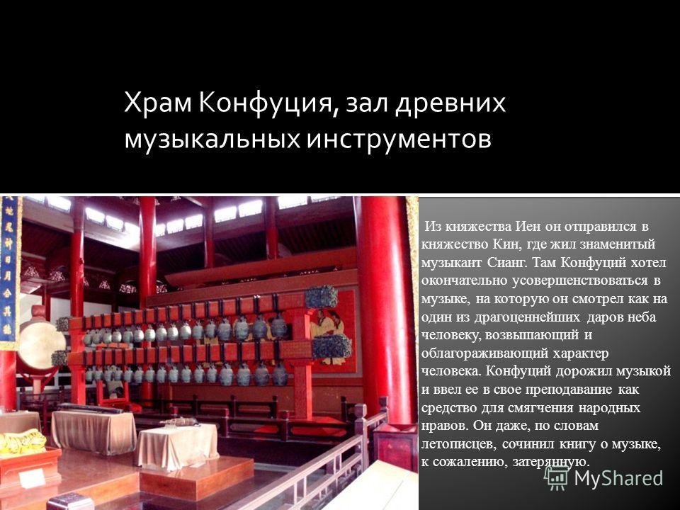 Из княжества Иен он отправился в княжество Кин, где жил знаменитый музыкант Сианг. Там Конфуций хотел окончательно усовершенствоваться в музыке, на которую он смотрел как на один из драгоценнейших даров неба человеку, возвышающий и облагораживающий х