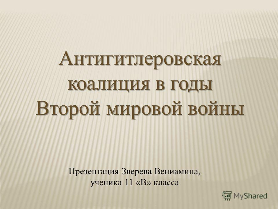 Антигитлеровская коалиция в годы Второй мировой войны Презентация Зверева Вениамина, ученика 11 «В» класса