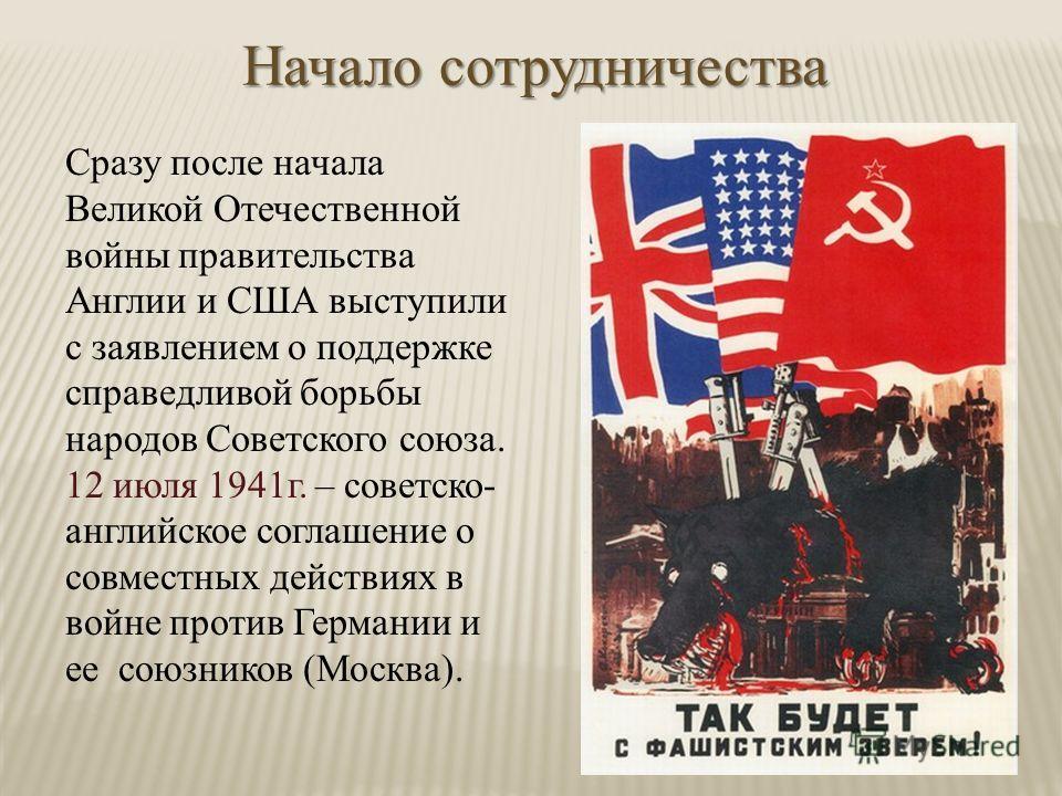 Начало сотрудничества Сразу после начала Великой Отечественной войны правительства Англии и США выступили с заявлением о поддержке справедливой борьбы народов Советского союза. 12 июля 1941г. – советско- английское соглашение о совместных действиях в