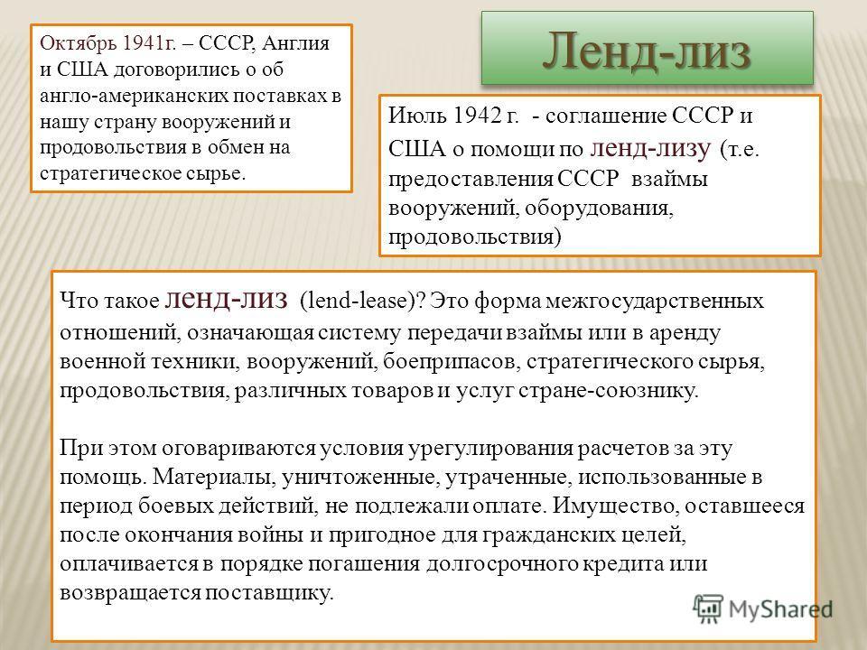 Июль 1942 г. - соглашение СССР и США о помощи по ленд-лизу (т.е. предоставления СССР взаймы вооружений, оборудования, продовольствия) Что такое ленд-лиз (lend-lease)? Это форма межгосударственных отношений, означающая систему передачи взаймы или в ар