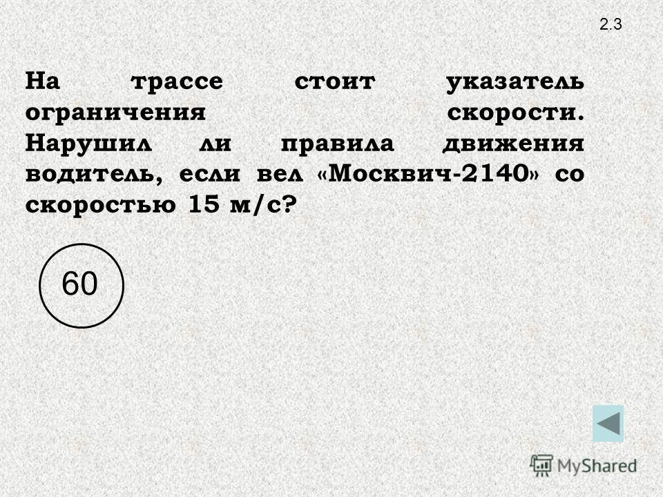 2.3 На трассе стоит указатель ограничения скорости. Нарушил ли правила движения водитель, если вел «Москвич-2140» со скоростью 15 м/с? 60
