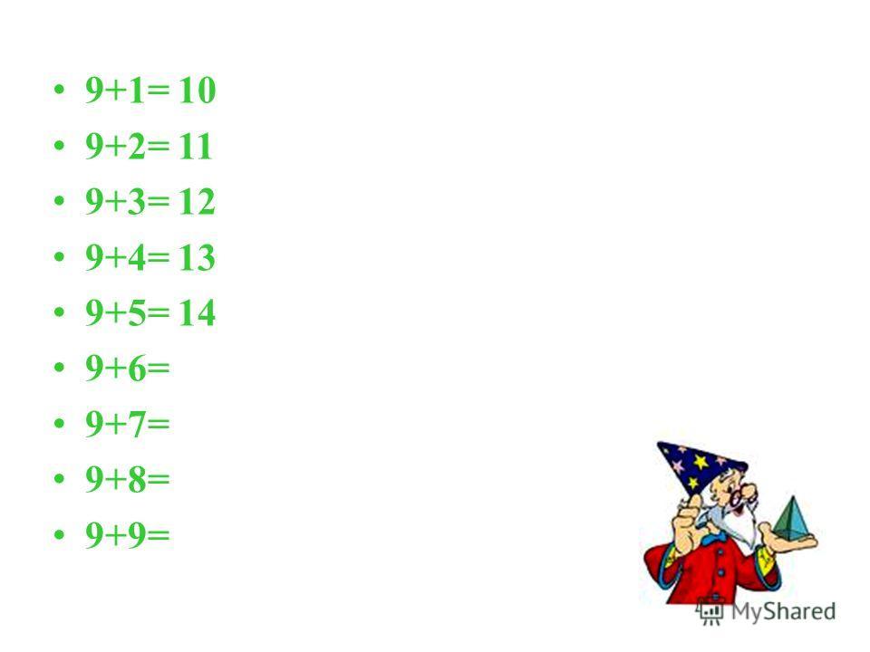 9+1= 10 9+2= 11 9+3= 12 9+4= 13 9+5= 14 9+6= 9+7= 9+8= 9+9=