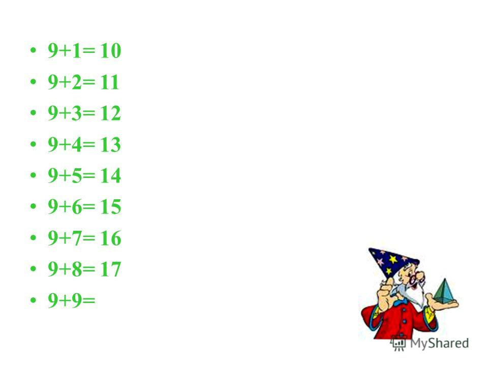 9+1= 10 9+2= 11 9+3= 12 9+4= 13 9+5= 14 9+6= 15 9+7= 16 9+8= 17 9+9=