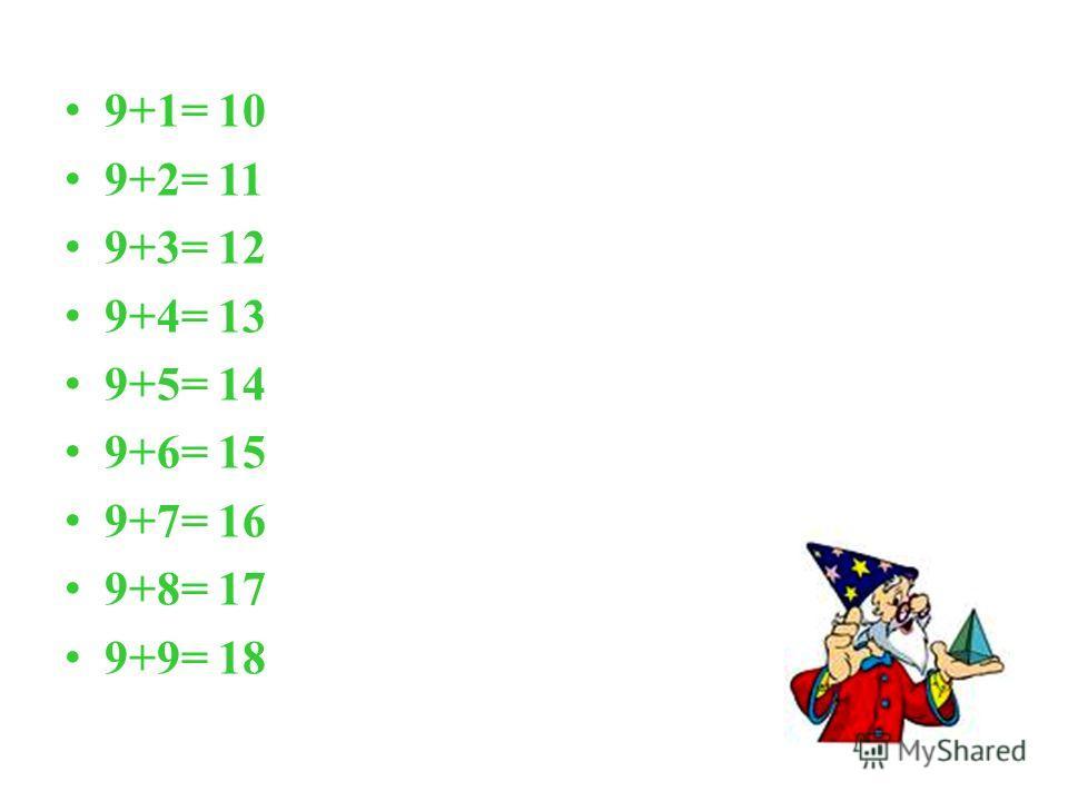 9+1= 10 9+2= 11 9+3= 12 9+4= 13 9+5= 14 9+6= 15 9+7= 16 9+8= 17 9+9= 18