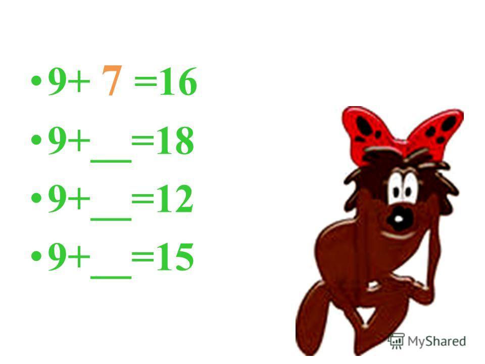 9+ 7 =16 9+__=18 9+__=12 9+__=15