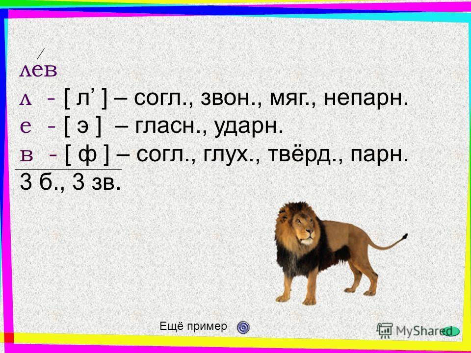 лев л - [ л ] – согл., звон., мяг., непарн. е - [ э ] – гласн., ударн. в - [ ф ] – согл., глух., твёрд., парн. 3 б., 3 зв. Ещё пример