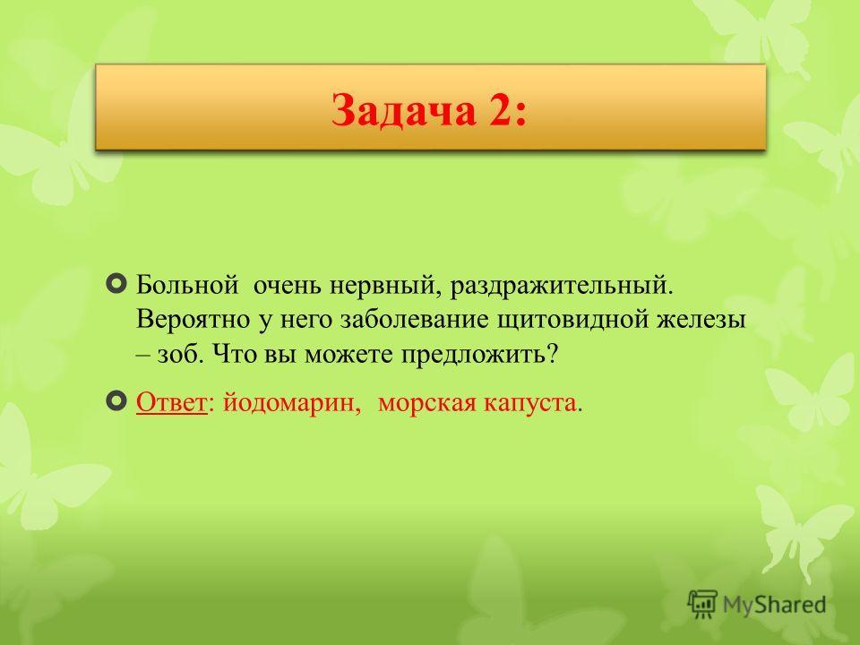 Задача 2: Больной очень нервный, раздражительный. Вероятно у него заболевание щитовидной железы – зоб. Что вы можете предложить? Ответ: йодомарин, морская капуста.