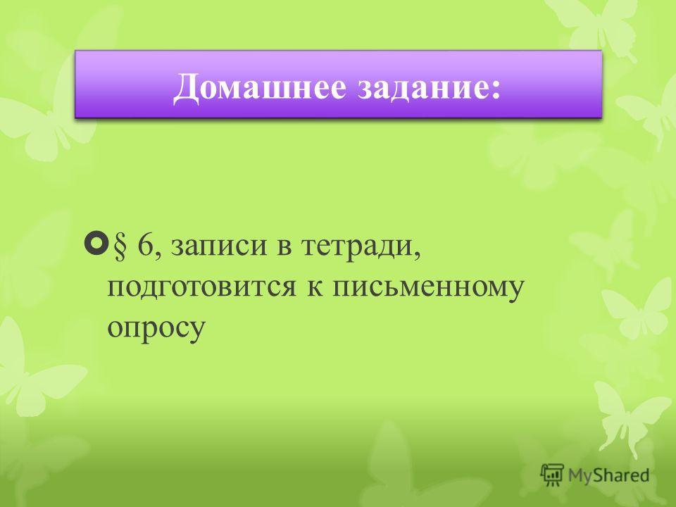 § 6, записи в тетради, подготовится к письменному опросу Домашнее задание:
