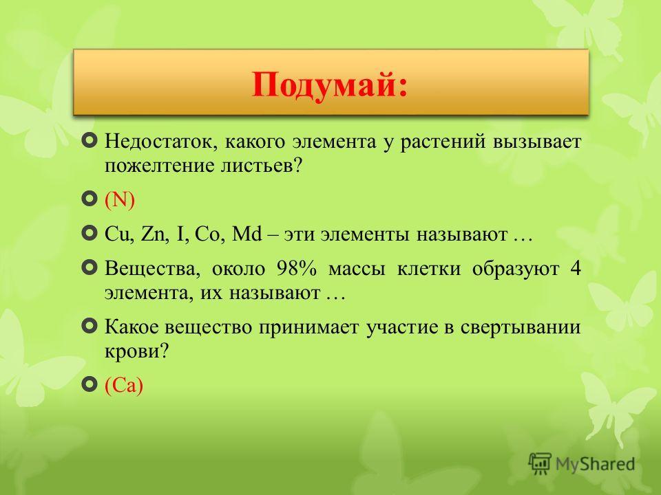Недостаток, какого элемента у растений вызывает пожелтение листьев? (N) Cu, Zn, I, Co, Md – эти элементы называют … Вещества, около 98% массы клетки образуют 4 элемента, их называют … Какое вещество принимает участие в свертывании крови? (Ca) Подумай