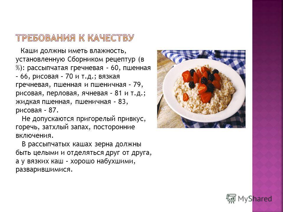 Каши должны иметь влажность, установленную Сборником рецептур (в %): рассыпчатая гречневая – 60, пшенная – 66, рисовая – 70 и т.д.; вязкая гречневая, пшенная и пшеничная – 79, рисовая, перловая, ячневая – 81 и т.д.; жидкая пшенная, пшеничная – 83, ри
