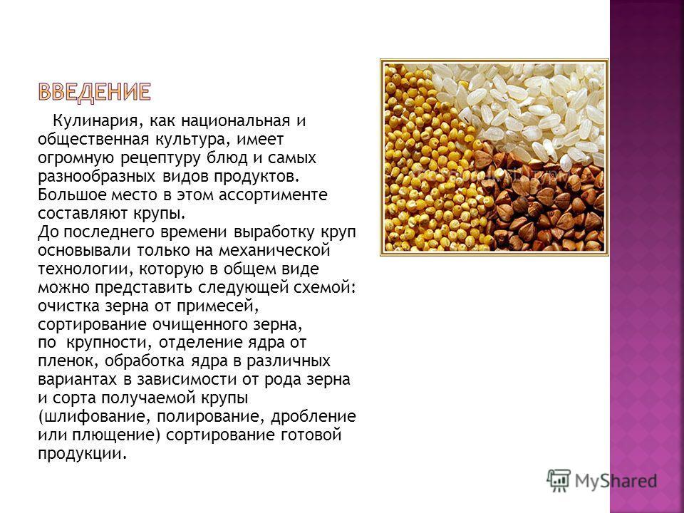 Кулинария, как национальная и общественная культура, имеет огромную рецептуру блюд и самых разнообразных видов продуктов. Большое место в этом ассортименте составляют крупы. До последнего времени выработку круп основывали только на механической техно