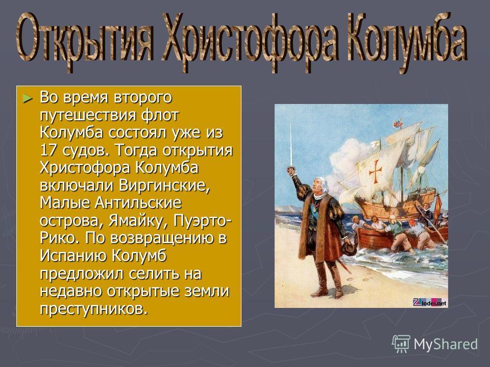Во время второго путешествия флот Колумба состоял уже из 17 судов. Тогда открытия Христофора Колумба включали Виргинские, Малые Антильские острова, Ямайку, Пуэрто- Рико. По возвращению в Испанию Колумб предложил селить на недавно открытые земли прест