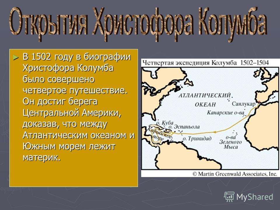 В 1502 году в биографии Христофора Колумба было совершено четвертое путешествие. Он достиг берега Центральной Америки, доказав, что между Атлантическим океаном и Южным морем лежит материк. В 1502 году в биографии Христофора Колумба было совершено чет