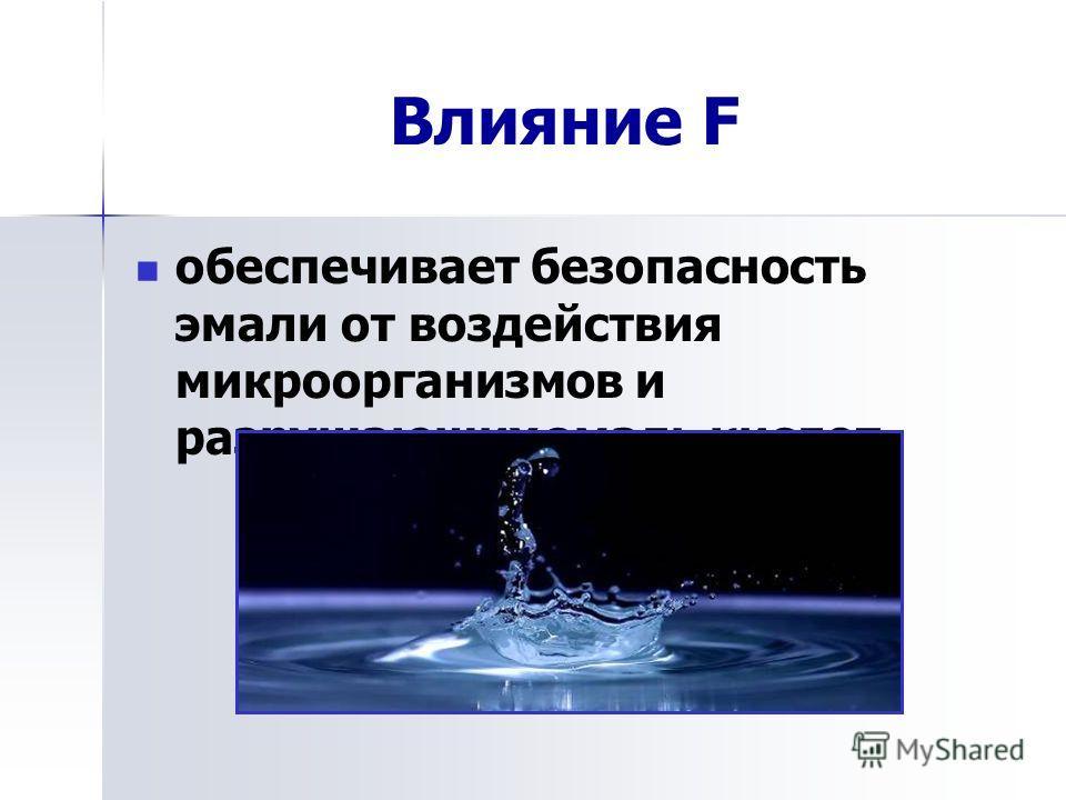 Влияние F обеспечивает безопасность эмали от воздействия микроорганизмов и разрушающих эмаль кислот