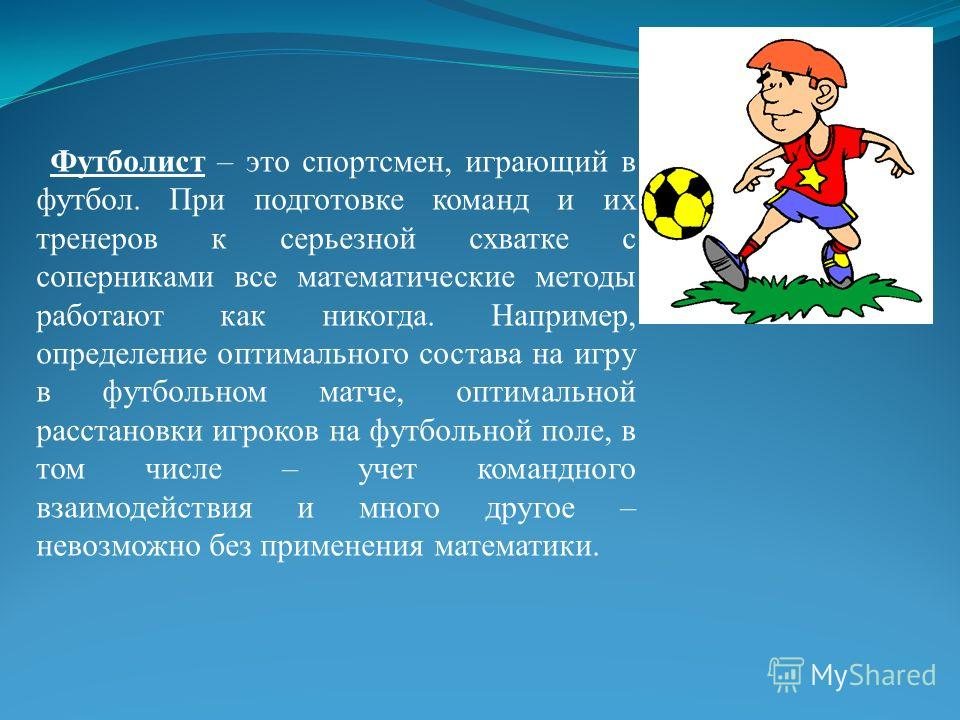 Футболист – это спортсмен, играющий в футбол. При подготовке команд и их тренеров к серьезной схватке с соперниками все математические методы работают как никогда. Например, определение оптимального состава на игру в футбольном матче, оптимальной рас