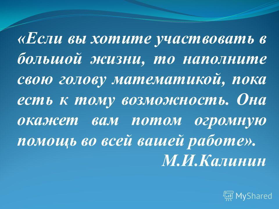 «Если вы хотите участвовать в большой жизни, то наполните свою голову математикой, пока есть к тому возможность. Она окажет вам потом огромную помощь во всей вашей работе». М.И.Калинин