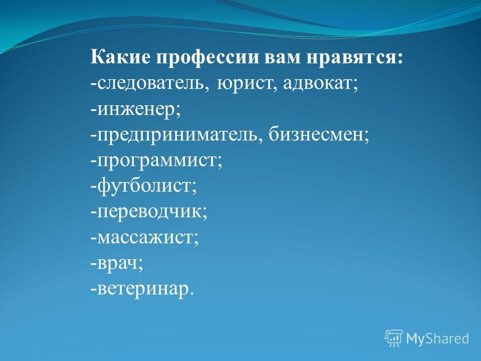 Какие профессии вам нравятся: -следователь, юрист, адвокат; -инженер; -предприниматель, бизнесмен; -программист; -футболист; -переводчик; -массажист; -врач; -ветеринар.