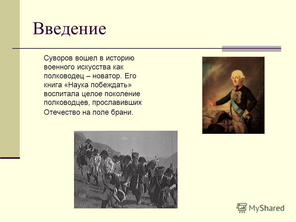 Введение Суворов вошел в историю военного искусства как полководец – новатор. Его книга «Наука побеждать» воспитала целое поколение полководцев, прославивших Отечество на поле брани.