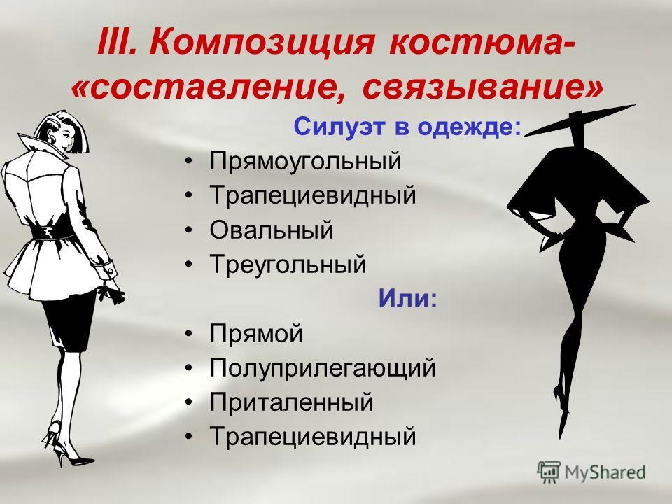 III. Композиция костюма- «составление, связывание» Силуэт в одежде: Прямоугольный Трапециевидный Овальный Треугольный Или: Прямой Полуприлегающий Приталенный Трапециевидный