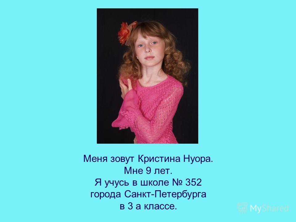 Меня зовут Кристина Нуора. Мне 9 лет. Я учусь в школе 352 города Санкт-Петербурга в 3 а классе.