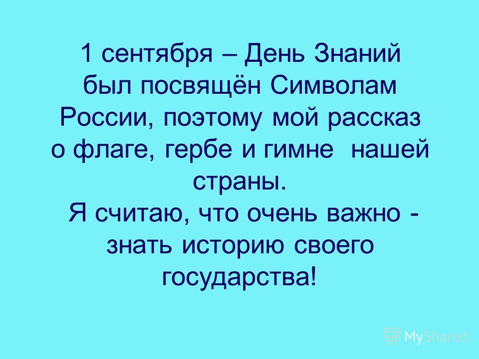 1 сентября – День Знаний был посвящён Символам России, поэтому мой рассказ о флаге, гербе и гимне нашей страны. Я считаю, что очень важно - знать историю своего государства!