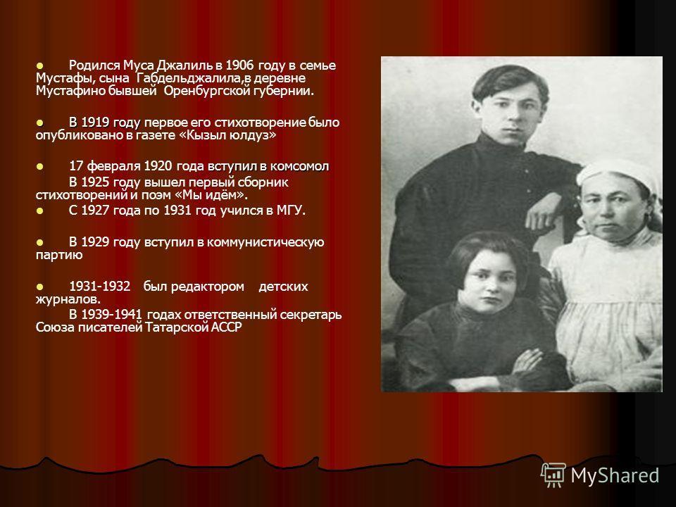 Родился Муса Джалиль в 1906 году в семье Мустафы, сына Габдельджалила,в деревне Мустафино бывшей Оренбургской губернии. В 1919 году В 1919 году первое его стихотворение было опубликовано в газете «Кызыл юлдуз» вступил в комсомол 17 февраля 1920 года