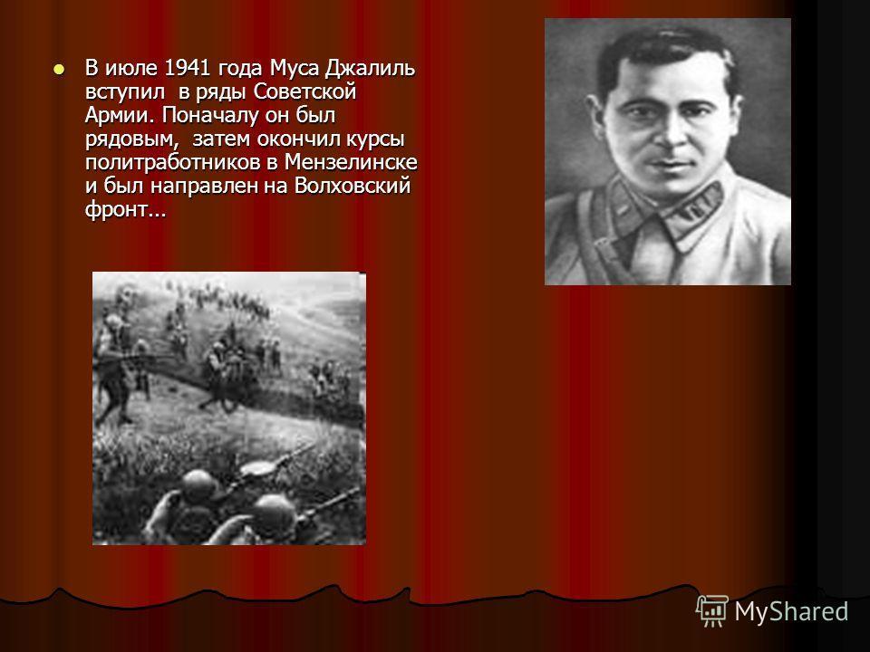 В июле 1941 года Муса Джалиль вступил в ряды Советской Армии. Поначалу он был рядовым, затем окончил курсы политработников в Мензелинске и был направлен на Волховский фронт... В июле 1941 года Муса Джалиль вступил в ряды Советской Армии. Поначалу он