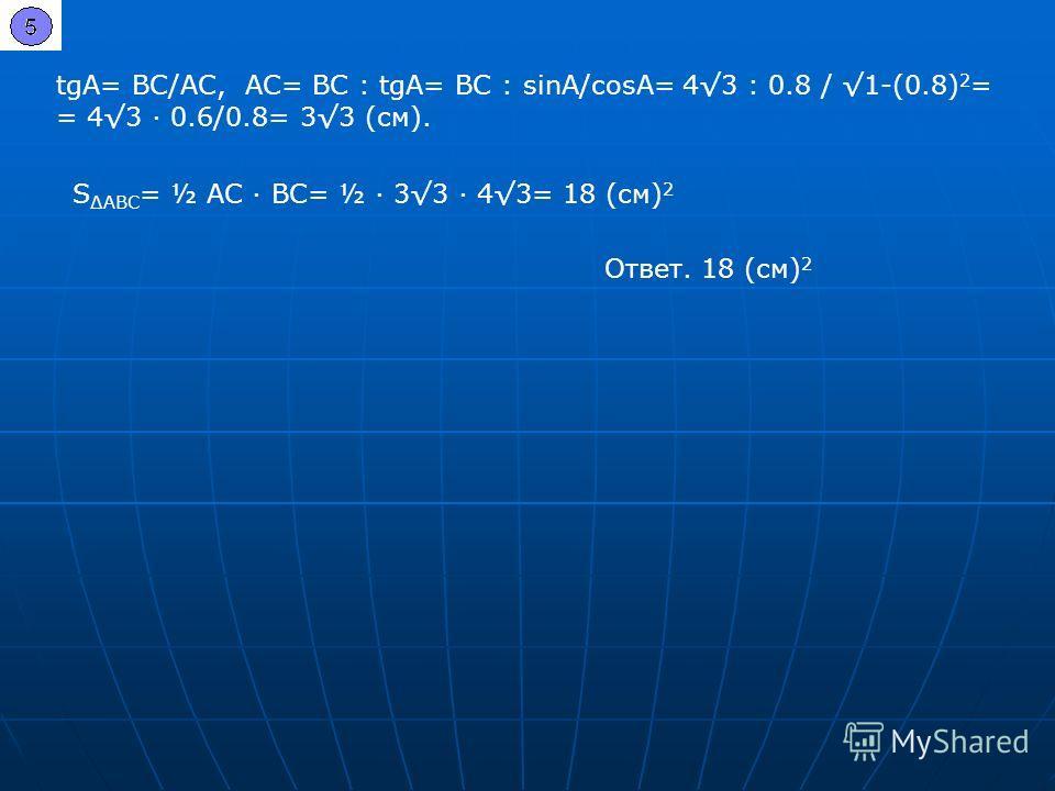 tgA= BC/AC, AC= BC : tgA= BC : sinA/cosA= 43 : 0.8 / 1-(0.8) 2 = = 43 0.6/0.8= 33 (см). S АВС = ½ AC BC= ½ 33 43= 18 (см) 2 Ответ. 18 (см) 2