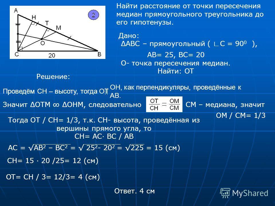Дано: АВС – прямоугольный ( С = 90 0 ), Найти расстояние от точки пересечения медиан прямоугольного треугольника до его гипотенузы. АВ= 25, ВС= 20 О- точка пересечения медиан. Найти: OT Решение: Проведём CH – высоту, тогда ОТ OH, как перпендикуляры,