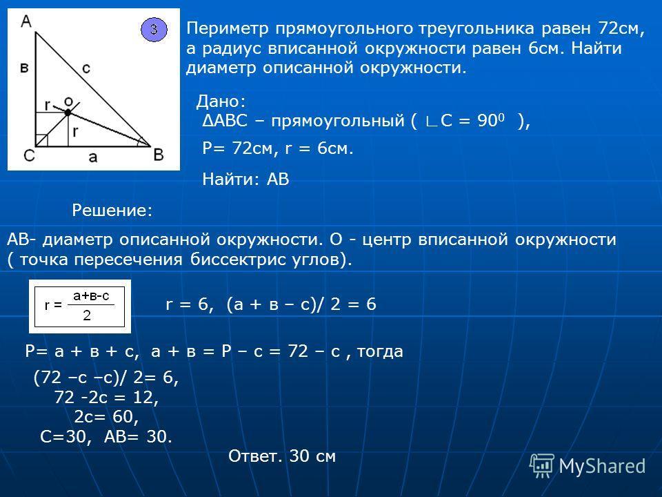 Периметр прямоугольного треугольника равен 72см, а радиус вписанной окружности равен 6см. Найти диаметр описанной окружности. Дано: АВС – прямоугольный ( С = 90 0 ), P= 72см, r = 6см. Найти: АВ Решение: АВ- диаметр описанной окружности. О - центр впи