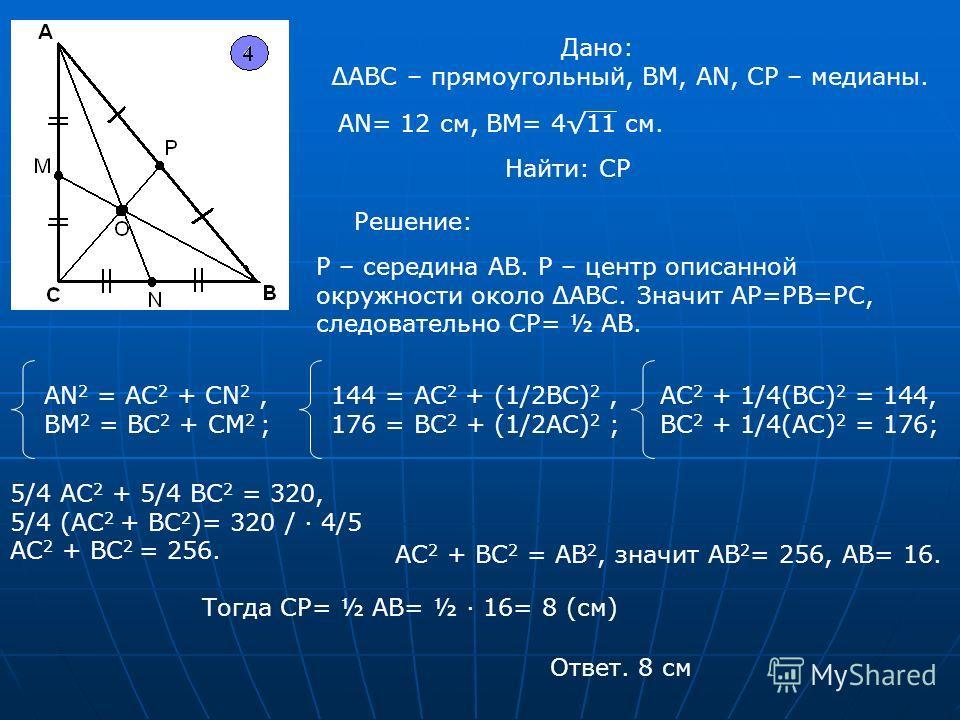 Дано: АВС – прямоугольный, ВМ, АN, CP – медианы. АN= 12 см, ВМ= 411 см. Найти: СР Решение: Р – середина АВ. Р – центр описанной окружности около АВС. Значит АР=РВ=РС, следовательно СР= ½ AB. AN 2 = AC 2 + CN 2, BM 2 = BC 2 + CM 2 ; 144 = AC 2 + (1/2B