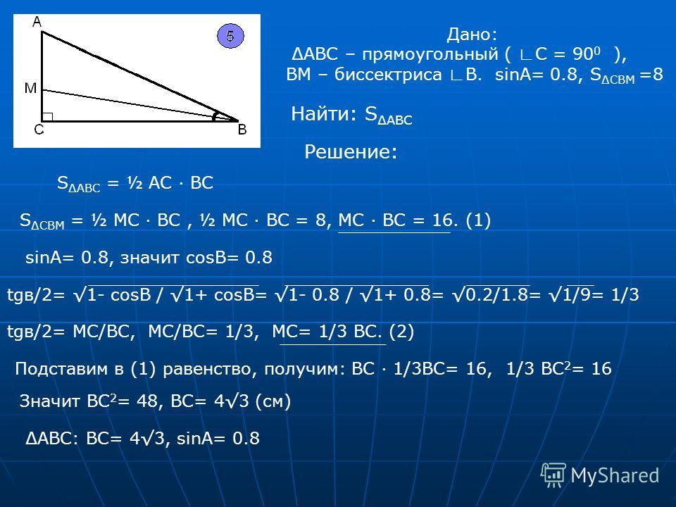 Дано: АВС – прямоугольный ( С = 90 0 ), ВМ – биссектриса В. sinA= 0.8, S СBM =8 Найти: S АВС Решение: S АВС = ½ AC BC S СBM = ½ MC BC, ½ MC BC = 8, MC BC = 16. (1) sinA= 0.8, значит cosB= 0.8 tgв/2= 1- cosB / 1+ cosB= 1- 0.8 / 1+ 0.8= 0.2/1.8= 1/9= 1