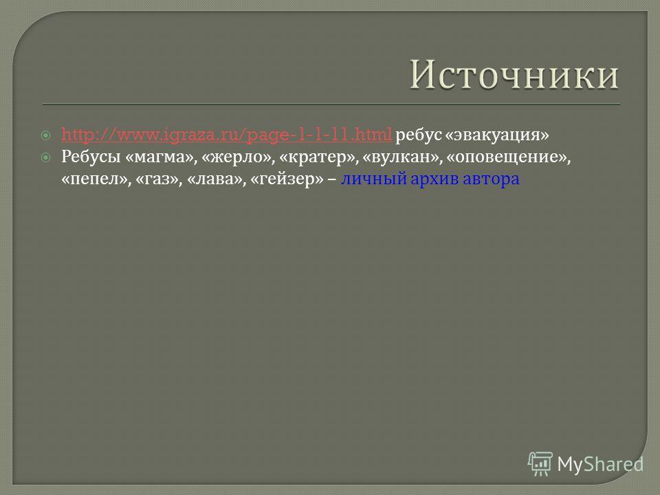 http://www.igraza.ru/page-1-1-11.html ребус « эвакуация » http://www.igraza.ru/page-1-1-11.html Ребусы « магма », « жерло », « кратер », « вулкан », « оповещение », « пепел », « газ », « лава », « гейзер » – личный архив автора