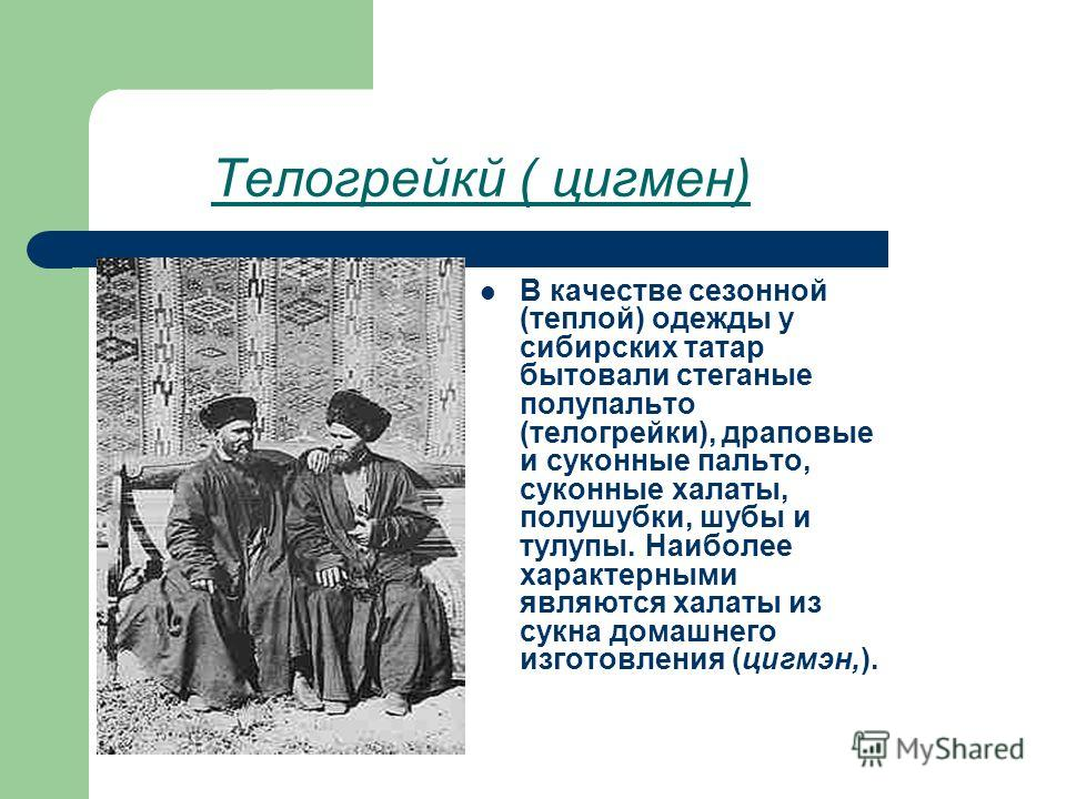 Телогрейкй ( цигмен) В качестве сезонной (теплой) одежды у сибирских татар бытовали стеганые полупальто (телогрейки), драповые и суконные пальто, суконные халаты, полушубки, шубы и тулупы. Наиболее характерными являются халаты из сукна домашнего изго