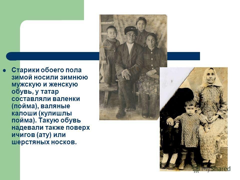 Старики обоего пола зимой носили зимнюю мужскую и женскую обувь, у татар составляли валенки (пойма), валяные калоши (кулишлы пойма). Такую обувь надевали также поверх ичигов (ату) или шерстяных носков.