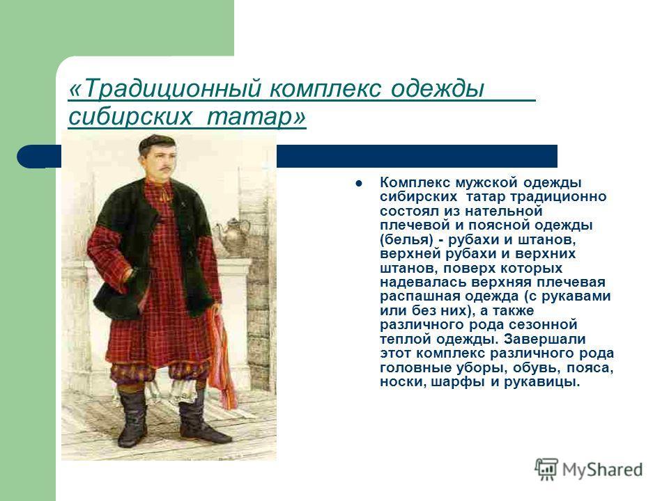 «Традиционный комплекс одежды сибирских татар» Комплекс мужской одежды сибирских татар традиционно состоял из нательной плечевой и поясной одежды (белья) - рубахи и штанов, верхней рубахи и верхних штанов, поверх которых надевалась верхняя плечевая р