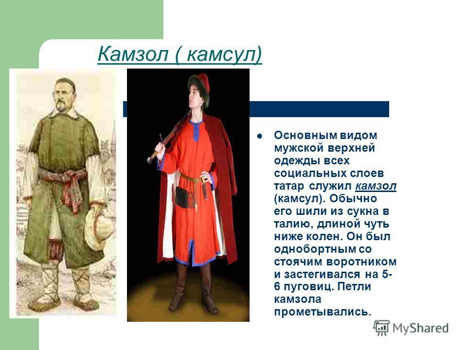 Камзол ( камсул) Основным видом мужской верхней одежды всех социальных слоев татар служил камзол (камсул). Обычно его шили из сукна в талию, длиной чуть ниже колен. Он был однобортным со стоячим воротником и застегивался на 5- 6 пуговиц. Петли камзол