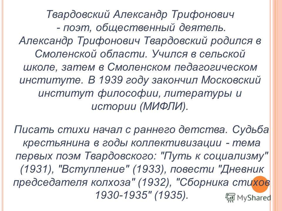 Твардовский Александр Трифонович - поэт, общественный деятель. Александр Трифонович Твардовский родился в Смоленской области. Учился в сельской школе, затем в Смоленском педагогическом институте. В 1939 году закончил Московский институт философии, ли