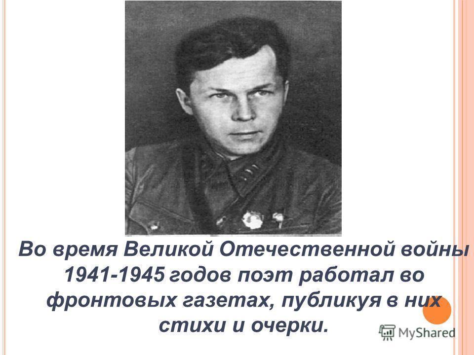 Во время Великой Отечественной войны 1941-1945 годов поэт работал во фронтовых газетах, публикуя в них стихи и очерки.