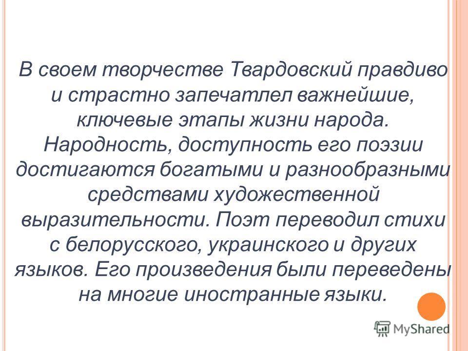 В своем творчестве Твардовский правдиво и страстно запечатлел важнейшие, ключевые этапы жизни народа. Народность, доступность его поэзии достигаются богатыми и разнообразными средствами художественной выразительности. Поэт переводил стихи с белорусск