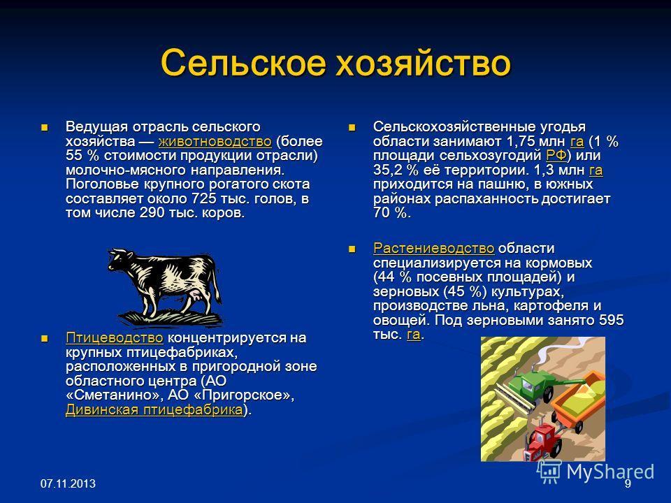 07.11.2013 9 Сельское хозяйство Ведущая отрасль сельского хозяйства животноводство (более 55 % стоимости продукции отрасли) молочно-мясного направления. Поголовье крупного рогатого скота составляет около 725 тыс. голов, в том числе 290 тыс. коров. Ве