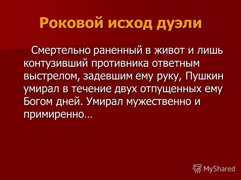 Роковой исход дуэли Смертельно раненный в живот и лишь контузивший противника ответным выстрелом, задевшим ему руку, Пушкин умирал в течение двух отпущенных ему Богом дней. Умирал мужественно и примиренно… Смертельно раненный в живот и лишь контузивш