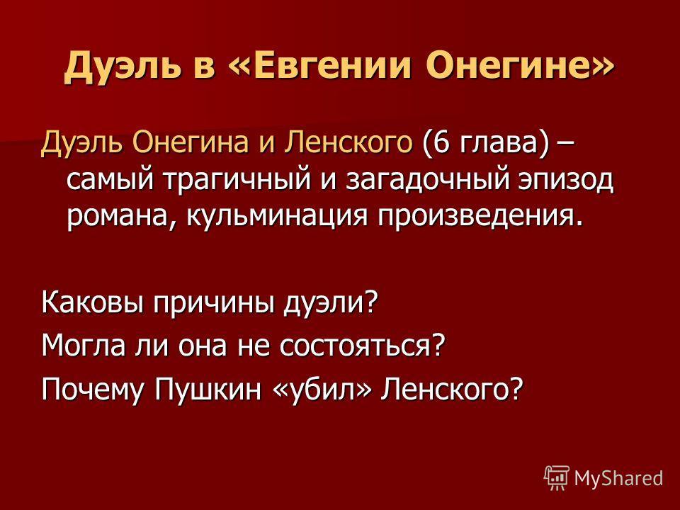 Дуэль в «Евгении Онегине» Дуэль Онегина и Ленского (6 глава) – самый трагичный и загадочный эпизод романа, кульминация произведения. Каковы причины дуэли? Могла ли она не состояться? Почему Пушкин «убил» Ленского?