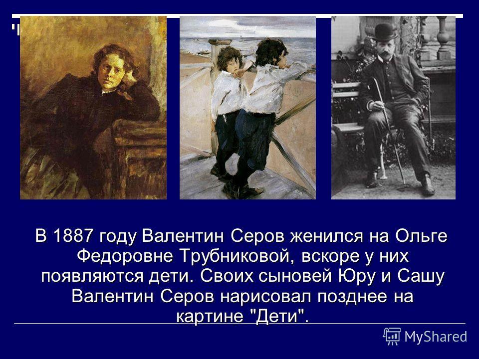 В 1887 году Валентин Серов женился на Ольге Федоровне Трубниковой, вскоре у них появляются дети. Своих сыновей Юру и Сашу Валентин Серов нарисовал позднее на картине